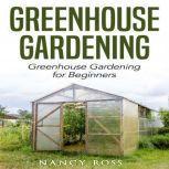 Greenhouse Gardening: Greenhouse Gardening for Beginners, Nancy Ross