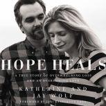 Hope Heals A True Story of Overwhelming Loss and an Overcoming Love, Katherine Wolf