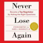 Never Lose Again Become a Top Negotiator by Asking the Right Questions, Steven Babitsky