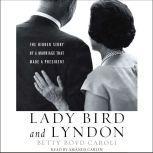 Lady Bird and Lyndon The Hidden Story of a Marriage That Made a President, Betty Boyd Caroli
