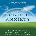 Take Control of Your Anxiety A Drug-Free Approach to Living a Happy, Healthy Life, Christopher Cortman