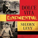 Dolce Vita Confidential Fellini, Loren, Pucci, Paparazzi, and the Swinging High Life of 1950s Rome, Shawn Levy