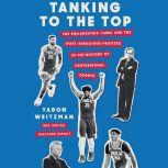 Tanking to the Top The Philadelphia 76ers and the Most Audacious Process in the History of Professional Sports, Yaron Weitzman