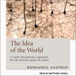 The Idea of the World A Multi-Disciplinary Argument for the Mental Nature of Reality, Bernardo Kastrup