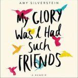 My Glory Was I Had Such Friends A Memoir, Amy Silverstein