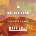 The Dreamt Land Chasing Water and Dust Across California, Mark Arax