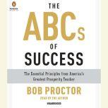 The ABCs of Success The Essential Principles from America's Greatest Prosperity Teacher, Bob Proctor