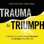 Trauma to Triumph A Roadmap for Leading Through Disruption (and Thriving on the Other Side), Mark Goulston
