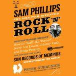 Sam Phillips: The Man Who Invented Rock 'n' Roll How One Man Discovered  Howlin' Wolf, Ike Turner, Johnny Cash, Jerry Lee Lewis, and Elvis Presley, and How His Tiny Label, Sun Records of Memphis, Revolutionized the World!, Peter Guralnick