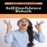 Self Confidence Rebuilt: The Science of Improving Your Self-Esteem, Self-Worth and Inner-Strength, Larry Jane Clew