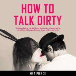 How to Talk Dirty: The Ultimate Guide for your Mind Blowing Sex. Learn how to Improve your Sex Life with Dirty Talk Examples, Overcome shyness and Drive your Partner Wild!, Mya Pierce