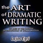 The Art of Dramatic Writing: Its Basis in the Creative Interpretation of Human Motives, Lajos Egri