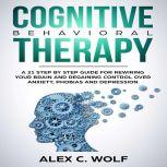 Cognitive Behavioral Therapy A 21 Step by Step Guide for Rewiring your Brain and Regaining Control Over Anxiety, Phobias, and Depression, Alex C. Wolf