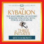 The Kybalion  The Masterwork of Esoteric Wisdom for Living With Power and Purpose, Three Initiates