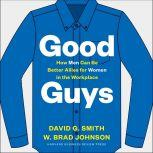 Good Guys How Men Can Be Better Allies for Women in the Workplace, W. Brad Johnson