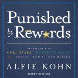 Punished by Rewards The Trouble with Gold Stars, Incentive Plans, A's, Praise, and Other Bribes, Alfie Kohn