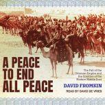 A Peace to End All Peace The Fall of the Ottoman Empire and the Creation of the Modern Middle East, David Fromkin