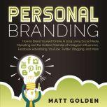 Personal Branding How to Brand Yourself Online Using Social Media Marketing and the Hidden Potential of Instagram Influencers, Facebook Advertising, YouTube, Twitter, Blogging, and More, Matt Golden