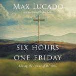 Six Hours One Friday Living the Power of the Cross, Max Lucado