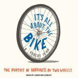 It's All About the Bike The Pursuit of Happiness on Two Wheels, Robert Penn
