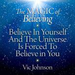 The Magic of Believing Believe in Yourself and the Universe Is Forced to Believe in You, Vic Johnson