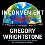 Inconvenient Facts The Science That Al Gore Doesnt Want You to Know, Gregory Wrightstone