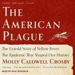 The American Plague The Untold Story of Yellow Fever, The Epidemic That Shaped Our History, Molly Caldwell Crosby