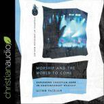 Worship and the World to Come Exploring Christian Hope in Contemporary Worship, Glenn Packiam