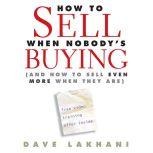 How to Sell When Nobody is Buying And How to Sell Even More When They Are, Dave Lakhani