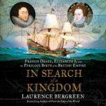 In Search of a Kingdom Francis Drake, Elizabeth I, and the Perilous Birth of the British Empire, Laurence Bergreen