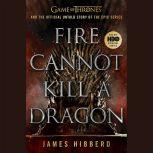 Fire Cannot Kill a Dragon Game of Thrones and the Official Untold Story of the Epic Series, James Hibberd