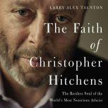 The Faith of Christopher Hitchens The Restless Soul of the World's Most Notorious Atheist, Larry Alex Taunton