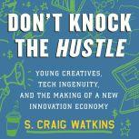 Don't Knock the Hustle Young Creatives, Tech Ingenuity, and the Making of a New Innovation Economy, S. Craig Watkins