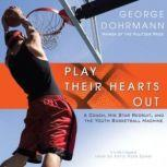 Play Their Hearts Out A Coach, His Star Recruit, and the Youth Basketball Machine, George Dohrmann
