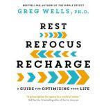 Rest, Refocus, Recharge A Guide for Optimizing Your Life, Greg Wells