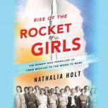 Rise of the Rocket Girls The Women Who Propelled Us, from Missiles to the Moon to Mars, Nathalia Holt