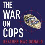 The War on Cops How the New Attack on Law and Order Makes Everyone Less Safe, Heather Mac Donald
