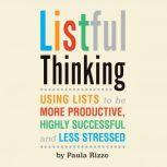 Listful Thinking Using Lists to Be More Productive, Successful and Less Stressed, Paula Rizzo