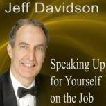 Speaking Up for Yourself on the Job Getting More of What You Want More of the Time, Jeff Davidson