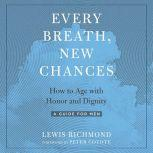 Every Breath, New Chances How to Age with Honor and Dignity--A Guide for Men, Lewis Richmond