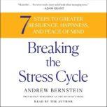Breaking the Stress Cycle 7 Steps to Greater Resilience, Happiness, and Peace of Mind, Andrew Bernstein
