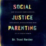 Social Justice Parenting How to Raise Compassionate, Anti-Racist, Justice-Minded Kids in an Unjust World, Traci Baxley