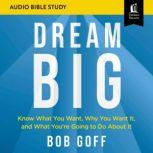 Dream Big: Audio Bible Studies Know What You Want, Why You Want It, and What You're Going to Do About It, Bob Goff