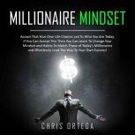 Millionaire Mindset Accept That Your Own Life Choices Led to Who You Are Today. If You Can Accept This Then You Can Learn to Change Your Mindset and Habits to Match Those of Today's Millionaires and Effortlessly Lead the Way to Your Own Success!, Chris Ortega