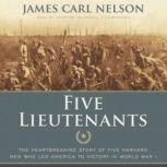 Five Lieutenants The Heartbreaking Story of Five Harvard Men Who Led America to Victory in World War I, James Carl Nelson