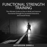Functional Strength Training The Ultimate Guide on How to Build and Improve Functional Strength for Increased Endurance and Overall Fitness, Jefferson Orrell