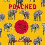 Poached Inside the Dark World of Wildlife Trafficking, Rachel Love Nuwer