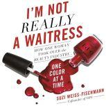 I'm Not Really a Waitress How One Woman Took Over the Beauty Industry One Color at a Time, Suzi Weiss-Fischmann