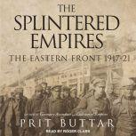 The Splintered Empires The Eastern Front 1917-21, Prit Buttar
