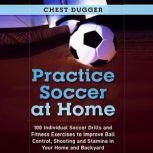 Practice Soccer At Home: 100 Individual Soccer Drills and Fitness Exercises to Improve Ball Control, Shooting and Stamina In Your Home and Backyard, Chest Dugger